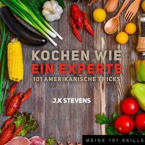 Kochen wie ein Experte 101 Amerikansiche Tricks, J.K STEVENS, Ebook, Kochtipps, Kochbuch für Jugendliche