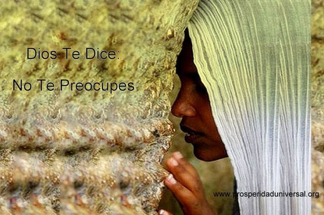 DIOS TE HABLA HOY - NO TE PREOCUPES - PROSPERIDAD UNIVERSAL- WWW.PROSPERIDAD UNIVERSAL.ORG