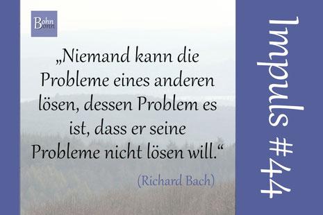 """""""Niemand kann die Probleme eines anderen lösen, dessen Problem es ist, daß er seine Probleme nicht lösen will."""" (Richard Bach)"""