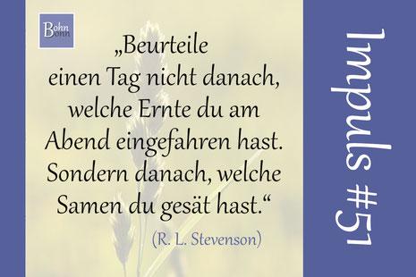 """""""Beurteile einen Tag nicht danach, welche Ernte du am Abend eingefahren hast. Sondern danach, welche Samen du gesät hast."""" (Robert Louis Stevenson)"""