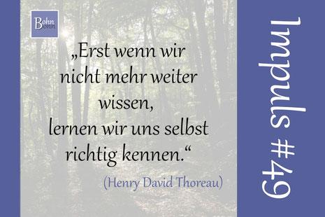 """""""Erst wenn wir nicht mehr weiter wissen, lernen wir uns selbst richtig kennen."""" (Henry David Thoreau)"""