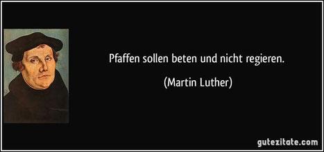 """""""Pfaffen sollen beten und nicht regieren."""" (Martin Luther)"""