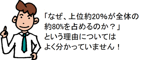 「なぜ、上位約20%が全体の約80%を占めるのか?」という理由についてはよく分かっていません!