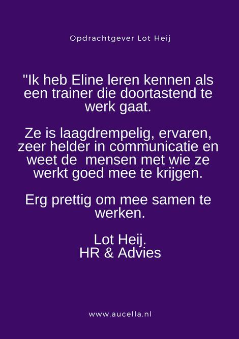 Ik heb Eline leren kennen als een trainer die doortastend te werk gaat. Ze is laagdrempelig, ervaren, zeer helder in communicatie en weet de mensen met wie ze werkt goed mee te krijgen. Erg prettig om mee samen te werken. Lot Heij, HR Adviseur
