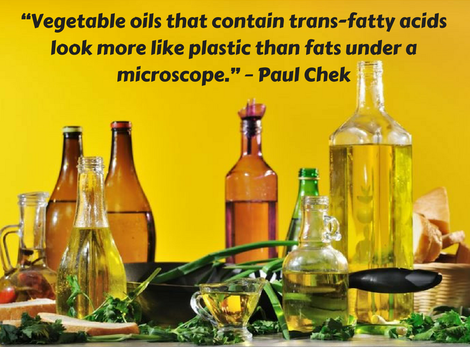 "A quote by Paul Chek on the ugly truth of vegetable oil that reads ""vegetable oils that contain trans-fatty acids look more like plastic than fats under a microscope."""