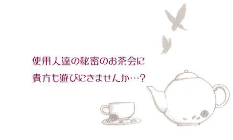 使用人達の秘密のお茶会に貴方も遊びにきませんか…?