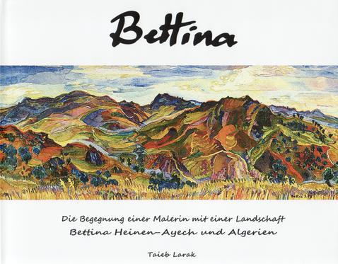 """Larak, Taieb (Hrsg.): """"Bettina, die Begegnung einer Malerin mit einer Landschaft. Bettina Heinen-Ayech und Algerien"""", 2016"""