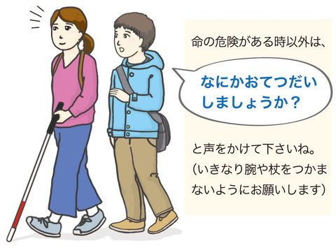 白杖で歩いている女性に、男性が斜め後ろから「何かお手伝いしましょうか?」と声をかけています。「命の危険がある時以外は、何かお手伝いしましょうかと声をかけて下さいね。いきなり腕や杖をつかまないようにお願いします」と説明が書かれています。