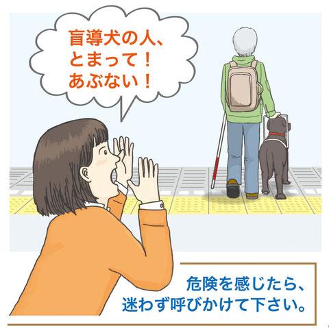 駅のホームで、あと2~3歩進んだらホームから落ちそうな、盲導犬を連れた男性の姿。その男性に向かって、女性が「盲導犬の人、とまって!あぶない!」と声をかけているイラストです。その下には「危険を感じたら、迷わず呼びかけて下さい」と書かれています。