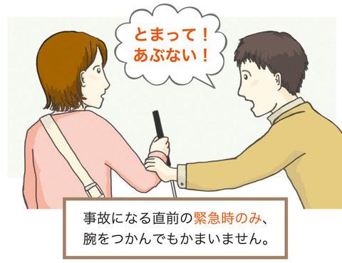 ホームで落ちかけている(という想定の)白杖を持った女性の右手を、男性がつかみ「とまって!あぶない!」と言っています。その下に「事故になる直前の緊急時のみ、腕をつかんでもかまいません」と書いてあります。
