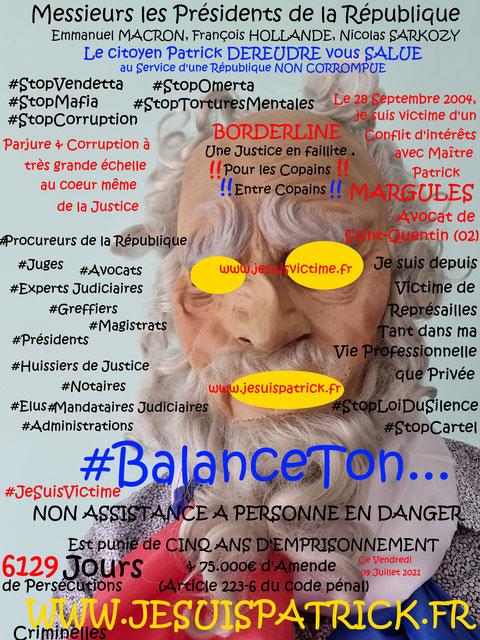 Monsieur Eric DUPOND-MORETTI Va t'il Briser la LOI DU SILENCE ? wwwjenesuispasunchien.fr www.jesuisvictime.fr www.jesuispatrick.fr PARJURE & CORRUPTION AU COEUR MÊME DE LA JUSTIME //LES MAFIAS CRIMINELLES EN BANDES ORGANISEES