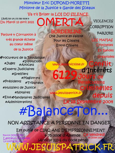 Monsieur Eric DUPOND-MORETTI Va t'il Briser la LOI DU SILENCE ? www.jenesuispasunchien.fr www.jesuisvictime.fr www.jesuispatrick.fr PARJURE & CORRUPTION AU COEUR MÊME DE LA JUSTICE //LES MAFIAS CRIMINELLES EN BANDES ORGANISEES