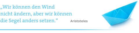 """""""Wir können den Wind nicht ändern, aber wir können die Segel anders setzen."""" Aristoteles"""