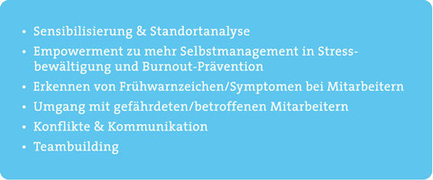 Sensibilisierung/Standortanalyse, Empowerment zu Selbstmanagement in Stressbewältigung/Burnout-Prävention, Erkennen von Frühwarnzeichen/Symptomen bei Mitarbeitern, Umgang mit gefährdeten/betroffenen Mitarbeitern, Konflikte, Kommunikation, Teambuilding