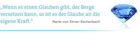 """""""Wenn es einen Glauben gibt, der Berge versetzen kann, so ist es der Glaube an die eigene Kraft."""" Marie von Ebner-Eschenbach"""