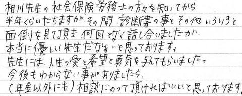 相川先生の社会保険労務士の方々を知ってから半年くらいたちますが、その間、診断書の事とその他いろいろと面倒を見て頂き、何回となく話し合いましたが、本当に優しい先生だなぁーと思っております。先生には人生の愛と希望と勇気を与えてもらいました。今後のわからない事がありましたら(年金以外にも)相談にのって頂ければいいと思っております。