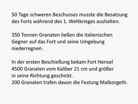 50 Tage schweren Beschusses musste die Besatzung des Forts während des 1. Weltkrieges aushalten.   350 Tonnen Granaten ließen die italienischen Gegner auf das Fort und seine Umgebung niederregnen.   In der ersten Beschießung bekam Fort Hensel 4500 Granate