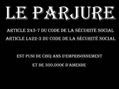 LE PARJURE ARTICLE 243-7 du code de la sécurité social et article L422-3 du code de la sécurité social est puni de cinq ans d'emprisonnement et de 300.000€ d'amende  voir site www.maisonnonconforme.fr