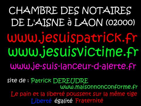 JE SUIS UN LANCEUR D'ARLERTE : CHAMBRE DES NOTAIRES voir site www.maisonnonconforme.fr de Patrick DEREUDRE