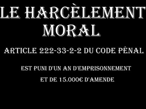 LE HARCELEMENT MORAL ARTICLE 222-33-2-2 du code Pénal est puni de DEUX ans d'emprisonnement et de 30.000€ d'amende  voir site www.maisonnonconforme.fr