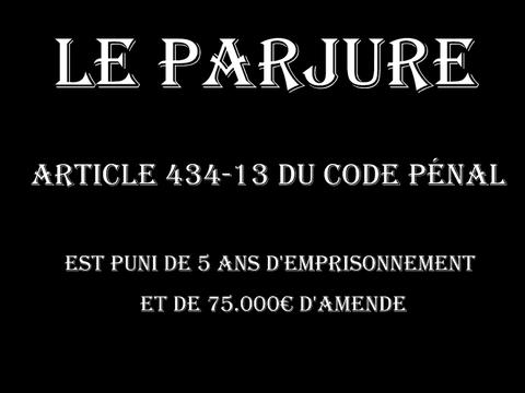 LE PARJURE ARTICLE 434-13 du code Pénal est puni de 5 ans d'emprisonnement et de 75.000€ d'amende  voir site www.maisonnonconforme.fr