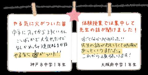 神戸市中学1年生_中学に入ってからうまくいかないことばかりだったけど、体験を受けて頑張れる気がする。やる気に火がついた。(手書きの画像) 大阪府中学1年生_体験授業の話は集中して先生の話が聞けました。先生の話が面白くて時間があっと言う間だった。(手書きの画像)