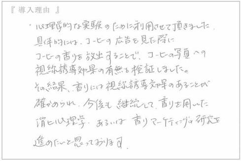 セントウェーブ導入のお声:(大阪吹田市 関西大学心理学研究室の教授のお声) 心理学的な実験のために利用させて頂きました、具体的に珈琲の広告を見た際に珈琲の香りを放出することでコーヒーの写真への視線誘導効果の有無を検証しました。