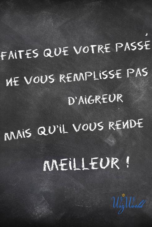 """""""Faites que votre passé ne vous remplisse pas d'aigreur, mais qu'il vous rende meilleur!"""" Wizworld.fr"""