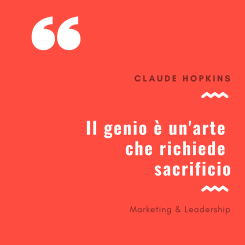 Claude Hopkins: Il genio è un'arte che richiede sacrificio  - Remo Luzi - Marketing e Leadership