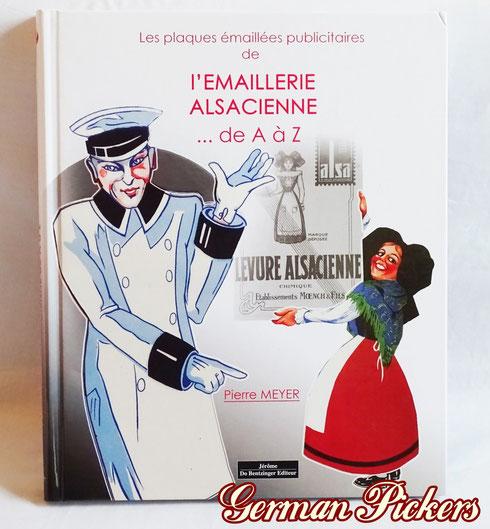 Les plaques emaillees publicitaires  L`Emaillerie Alsacienne ... de A a Z  Pierre Meyer  Wunderbares Buch über französische Emailschilder.  Viele schöne Abbildungen.  EAN 9782849603529