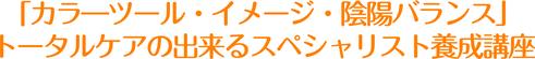 「カラ―ツール・イメージ・陰陽バランス」  トータルケアの出来るスペシャリスト養成講座