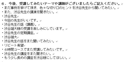 ・まだ事例を挙げて頂き、色々な切り口のヒントを渋谷先生から聞いてみたい。 ・また、渋谷先生の講演を聞きたい。 ・渋谷先生 ・今回の先生がいいです。 ・渋谷先生の話(講義)。 ・渋谷雄大様の受講を楽しみにしています。 ・渋谷先生の定期講座。 ・渋谷雄大 ・渋谷先生の話をまた聞いてみたい。 ・リピート希望 ・6時間コースでまた受講してみたいです。 ・渋谷先生の講座をまた聞きたい。 ・もう少し長めの講座