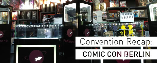 Convention Recap German Comic Con Berlin FANwerk be-toys