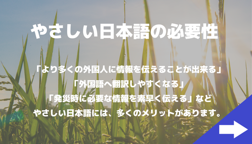 やさしい日本語の必要性 「より多くの外国人に情報を伝えることが出来る」「外国語へ翻訳しやすくなる」「発災時に必要な情報を素早く伝える」などやさしい日本語には、多くのメリットがあります。