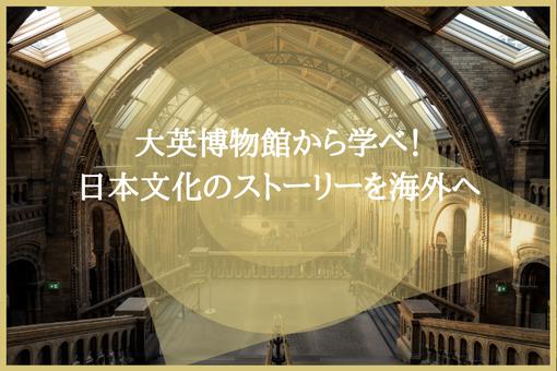 大英博物館から学べ!日本文化のストーリーを海外へ
