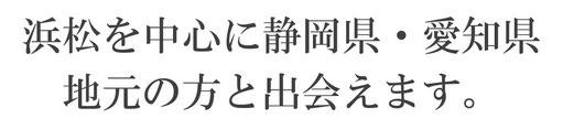 浜松を中心に静岡県・愛知県地元の方と出会えます。