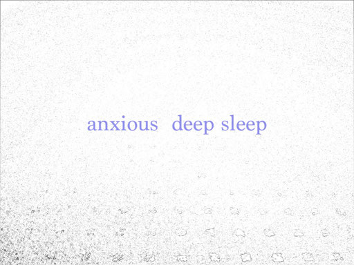 anxious    deep sleep