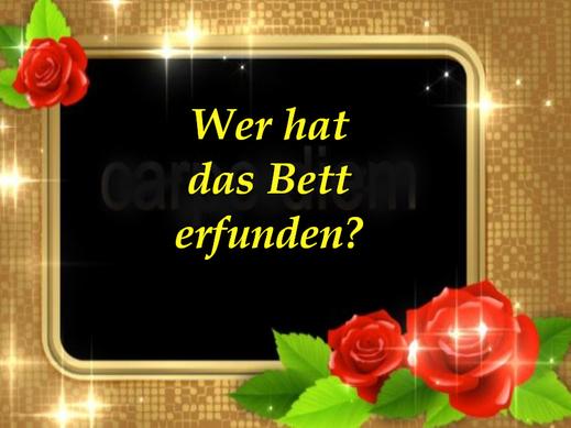 Dieses Bild zeigt einen kräftigen Goldrand mit wunderschönen roten Rosen. Der Text lautet: wer hat das Bett erfunden? Auf Rosen gebettet, so lautet das Sprichwort.