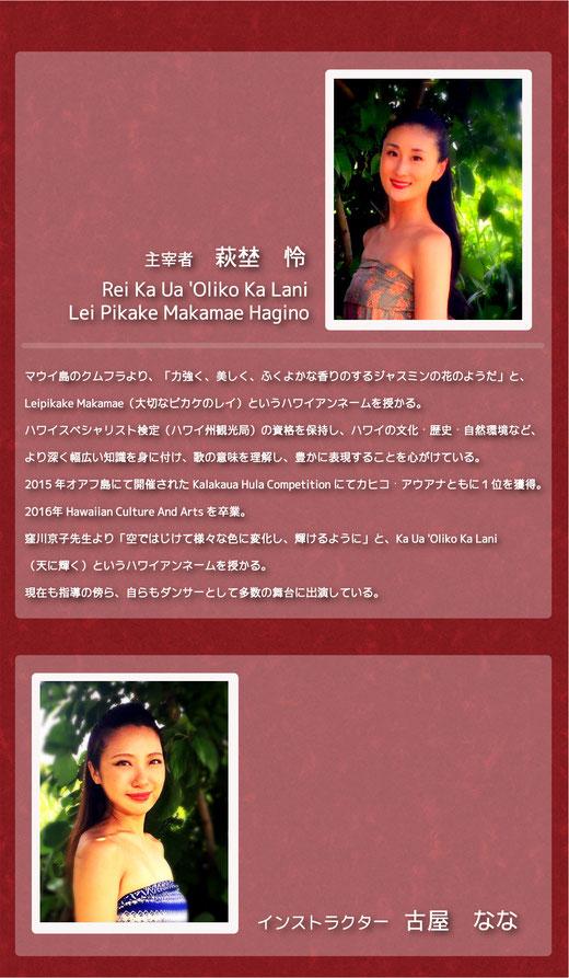 萩埜 怜. Rei Leipikake Makamae Hagino. Hawaiian Culture And Arts所属.2015年Kalakaua Hula Competitionにてカヒコ・アウアナと共に1位を獲得。古屋なな.幼少からフラを学び、16歳よりKONISHIKIや山内アラニ雄基のライブ、イベントでキャリアを重ねる。ハワイ留学、現地ハラウに所属。