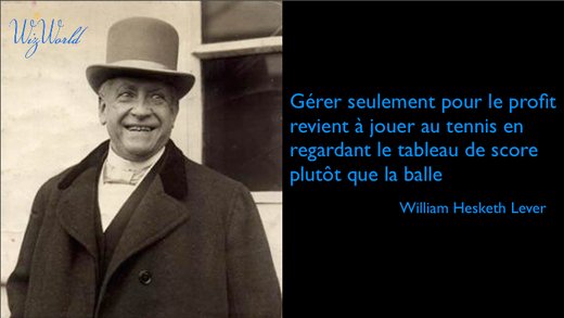 """""""Gérer seulement pour le profit revient à jouer au tennis en regardant le tableau de score plutôt que la balle"""". William Lever, fondateur d'Unilever"""