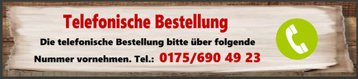Telefonische Bestelluing: 0175/6904923