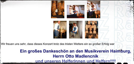 Als besonderes Schmankerl bei diesem Konzert durften wir den Holzschnitzer Otto Madlencnik bei seiner Arbeit bewundern. Das Interesse an seinen Kunstwerken war sehr groß! Auch unser Holzschnitzer konnte das Konzert in vollen Zügen genießen – hat er ja kärntnerische Wurzeln!!
