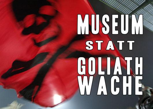 Museum statt Goliathwache!
