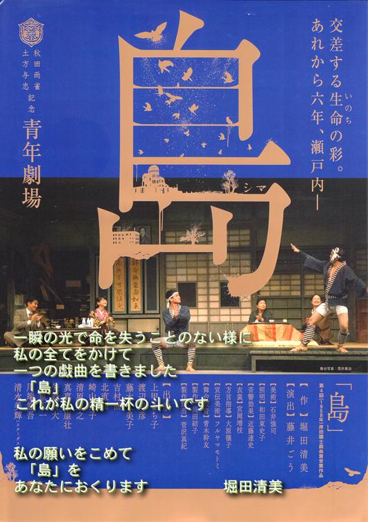 広島市民劇場 2016年12月例会 青年劇場公演 『島』 交差する生命の彩。あれから6年、瀬戸内― 一瞬の光で命を失うことのない様に 私の全てをかけて 一つの戯曲を書きました 「島」 これが私の精一杯の斗いです  私の願いをこめて 「島」を あなたにおくります     堀田清美