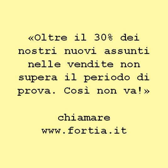 «Oltre il 30% dei nostri nuovi assunti nelle vendite non supera il periodo di prova. Così non va!»  chiamare www.fortia.it