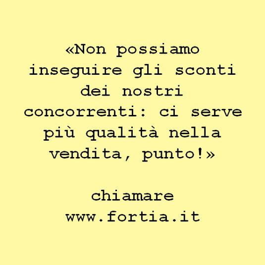 «Non possiamo inseguire gli sconti dei nostri concorrenti: ci serve più qualità nella vendita, punto!»  chiamare www.fortia.it