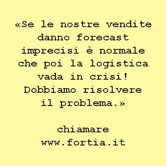 «Se le nostre vendite danno forecast imprecisi è normale che poi la logistica vada in crisi! Dobbiamo risolvere  il problema.»   chiamare www.fortia.it