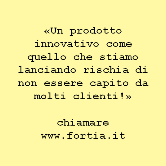 «Un prodotto innovativo come quello che stiamo lanciando rischia di non essere capito da molti clienti!»  chiamare www.fortia.it