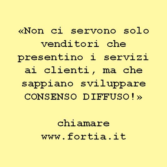 «Non ci servono solo venditori che presentino i servizi ai clienti, ma che sappiano sviluppare CONSENSO DIFFUSO!»  chiamare www.fortia.it