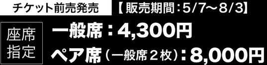 チケット前売発売(座席指定)。一般席4300円。ペア席8000円